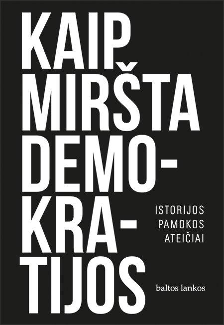 """Steven Levitsky, Daniel Ziblatt """"Kaip miršta demokratijos. Istorijos pamokos ateičiai"""""""